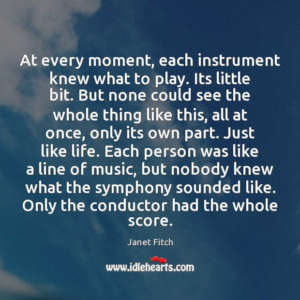 At every moment, each instrument knew what to play. Its little bit. Janet Fitch Picture Quote