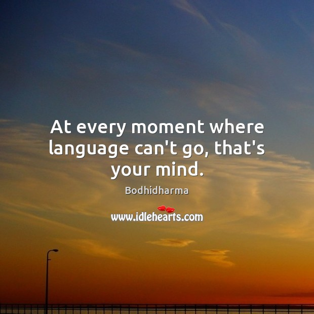At every moment where language can't go, that's your mind. Bodhidharma Picture Quote