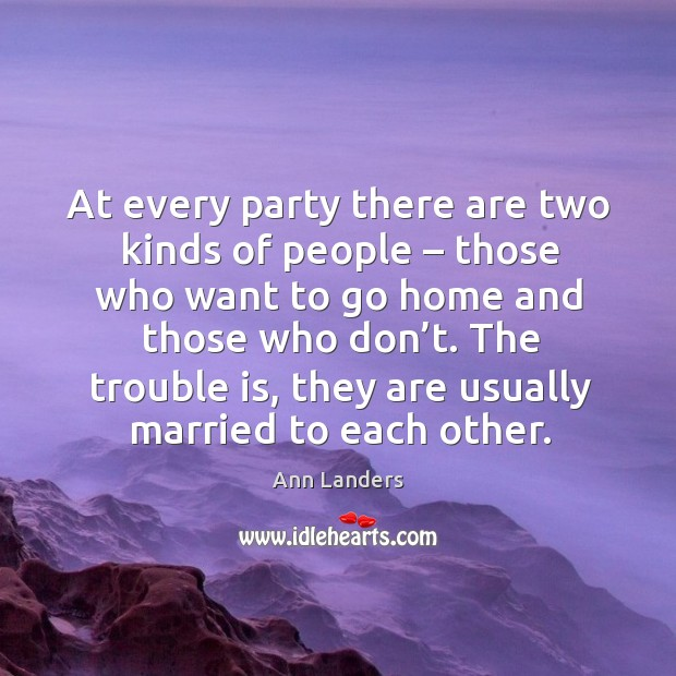 At every party there are two kinds of people – those who want to go home and those who don't. Image