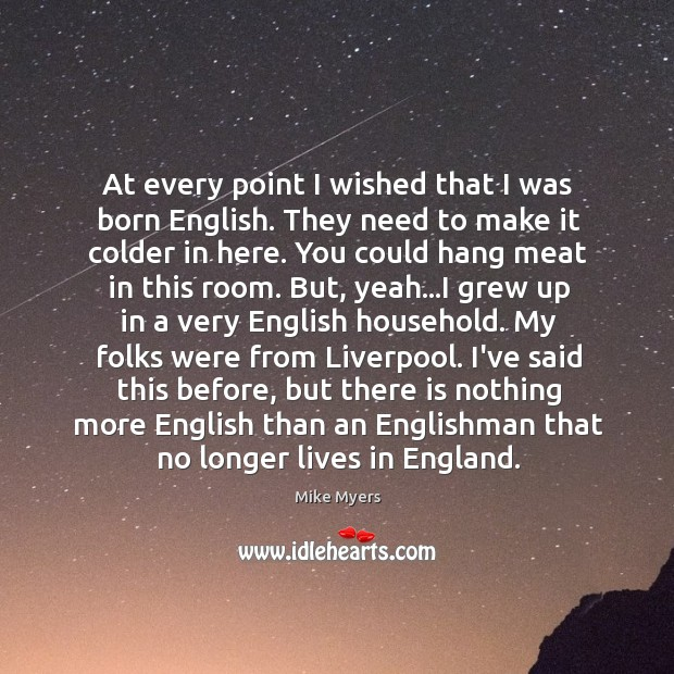 At every point I wished that I was born English. They need Mike Myers Picture Quote