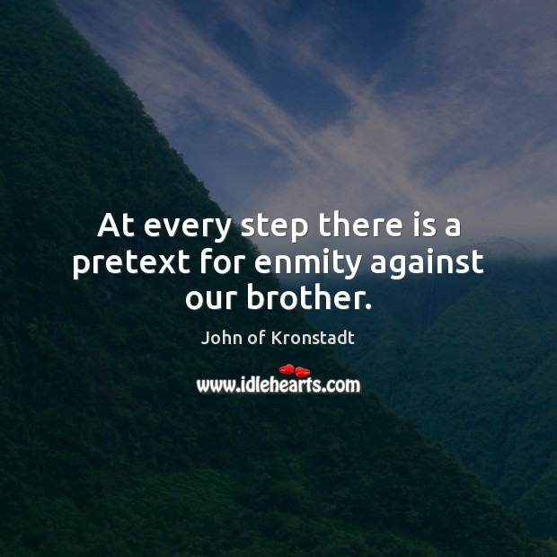 At every step there is a pretext for enmity against our brother. John of Kronstadt Picture Quote