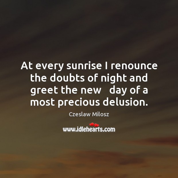 At every sunrise I renounce the doubts of night and greet the Czeslaw Milosz Picture Quote