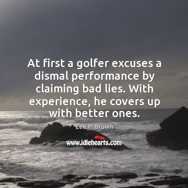 At first a golfer excuses a dismal performance by claiming bad lies. Image