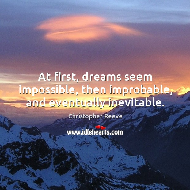 At first, dreams seem impossible, then improbable, and eventually inevitable. Image