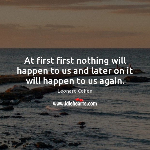 At first first nothing will happen to us and later on it will happen to us again. Leonard Cohen Picture Quote