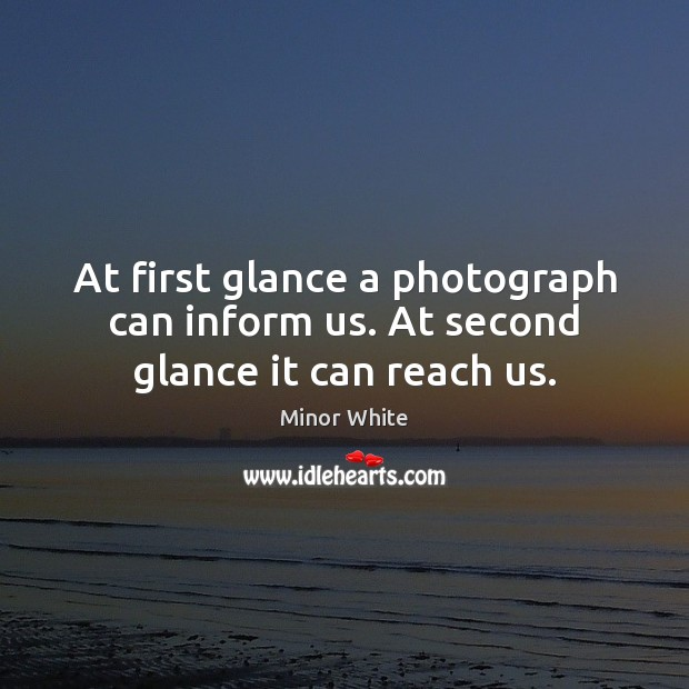 Image, At first glance a photograph can inform us. At second glance it can reach us.