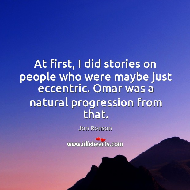 At first, I did stories on people who were maybe just eccentric. Omar was a natural progression from that. Jon Ronson Picture Quote