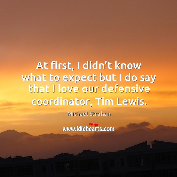At first, I didn't know what to expect but I do say that I love our defensive coordinator, tim lewis. Michael Strahan Picture Quote