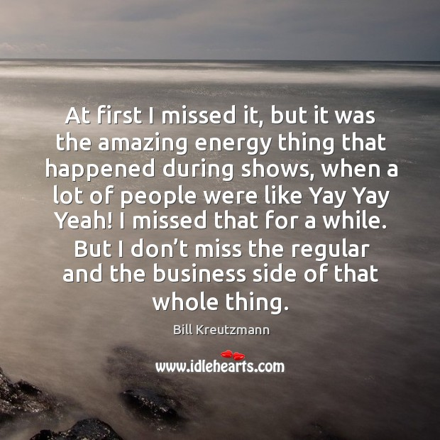 At first I missed it, but it was the amazing energy thing that happened during shows Bill Kreutzmann Picture Quote