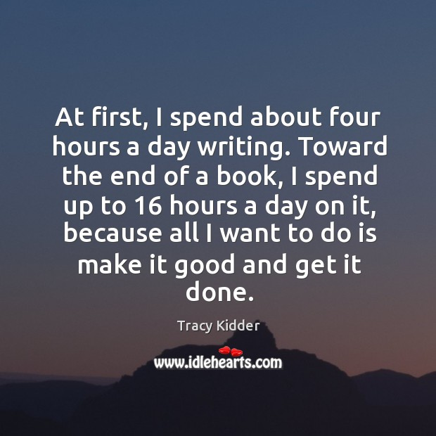 At first, I spend about four hours a day writing. Toward the end of a book, I spend up to Image
