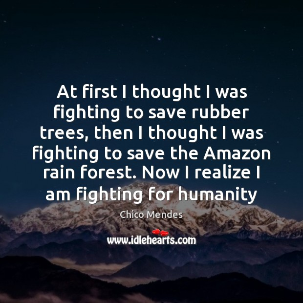Image, At first I thought I was fighting to save rubber trees, then