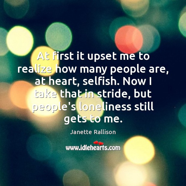 At first it upset me to realize how many people are, at Selfish Quotes Image