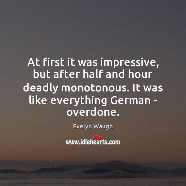 At first it was impressive, but after half and hour deadly monotonous. Evelyn Waugh Picture Quote