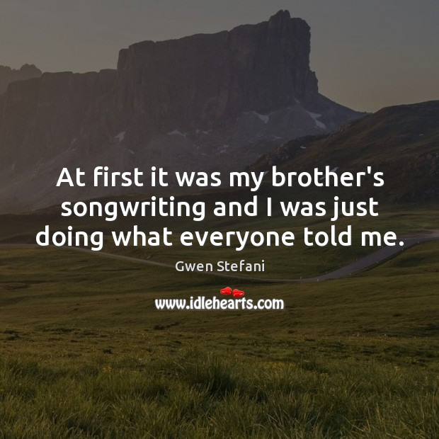 At first it was my brother's songwriting and I was just doing what everyone told me. Image