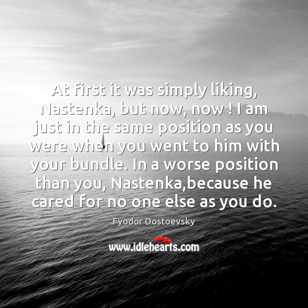 At first it was simply liking, Nastenka, but now, now ! I am Fyodor Dostoevsky Picture Quote