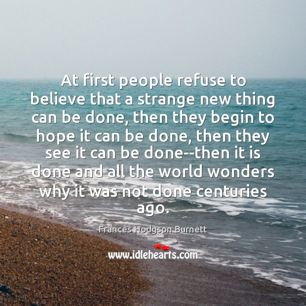 At first people refuse to believe that a strange new thing can Frances Hodgson Burnett Picture Quote