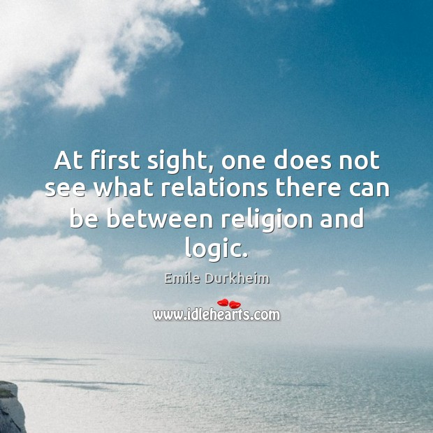 At first sight, one does not see what relations there can be between religion and logic. Emile Durkheim Picture Quote