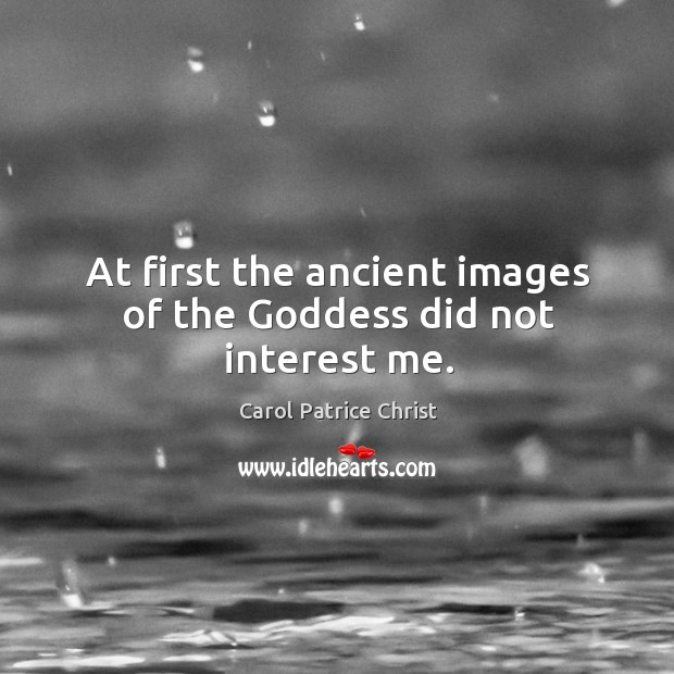 At first the ancient images of the Goddess did not interest me. Image