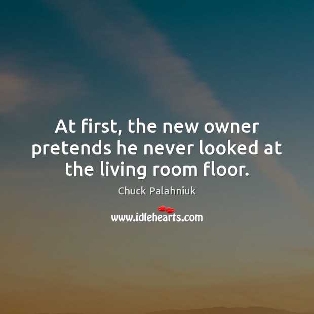 At first, the new owner pretends he never looked at the living room floor. Chuck Palahniuk Picture Quote