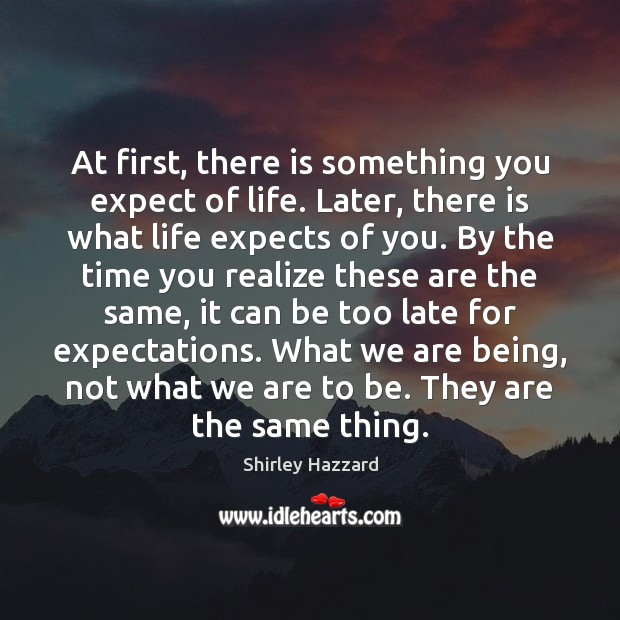At first, there is something you expect of life. Later, there is Realize Quotes Image