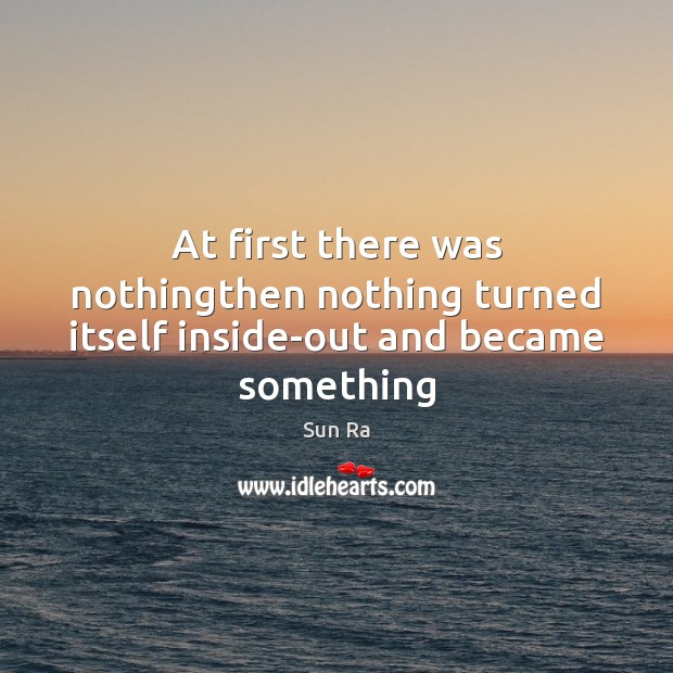At first there was nothingthen nothing turned itself inside-out and became something Image