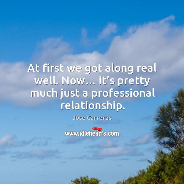 At first we got along real well. Now… it's pretty much just a professional relationship. Image