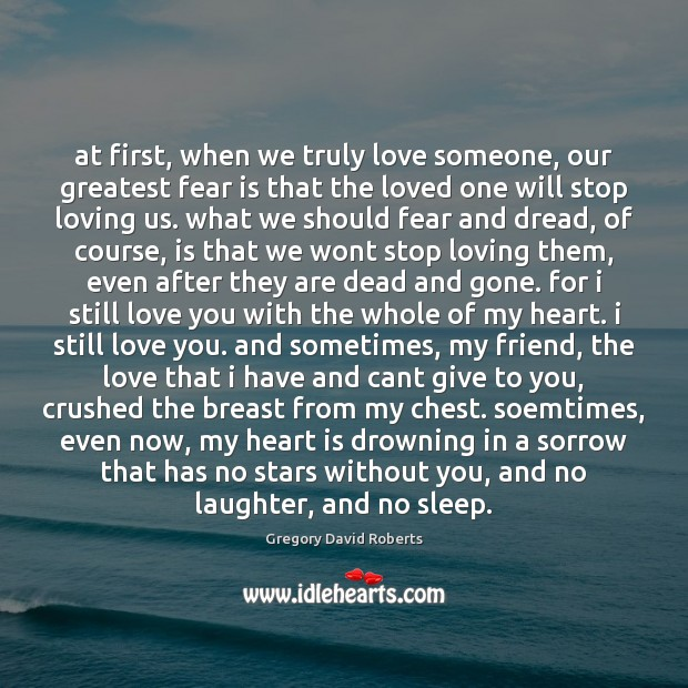At first, when we truly love someone, our greatest fear is that Gregory David Roberts Picture Quote