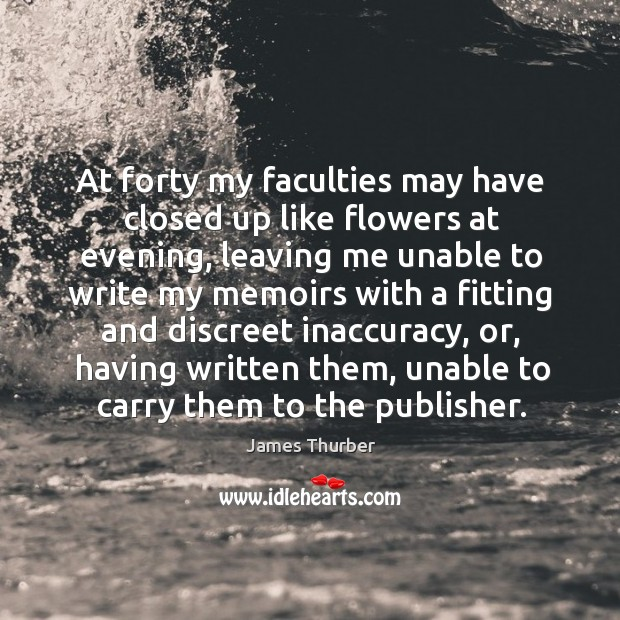 At forty my faculties may have closed up like flowers at evening, Image