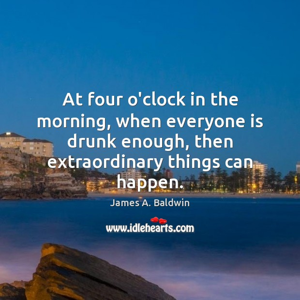 At four o'clock in the morning, when everyone is drunk enough, then Image