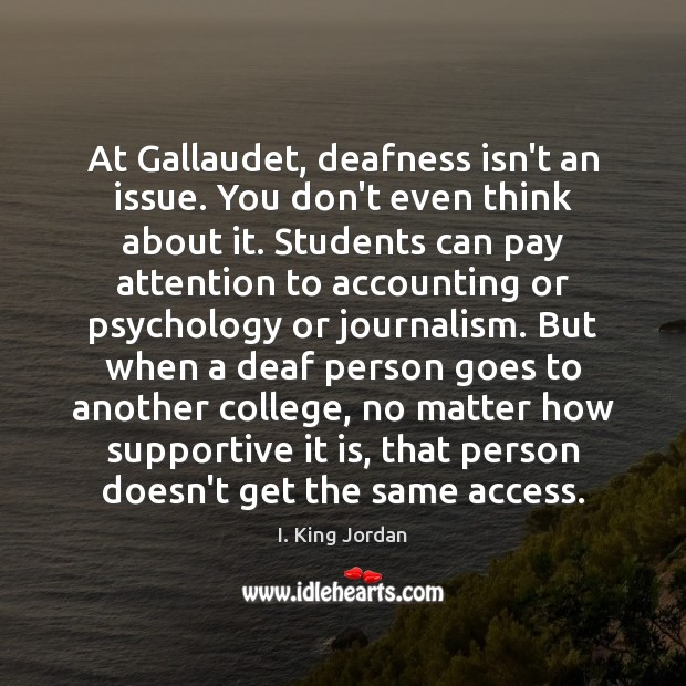 At Gallaudet, deafness isn't an issue. You don't even think about it. Student Quotes Image