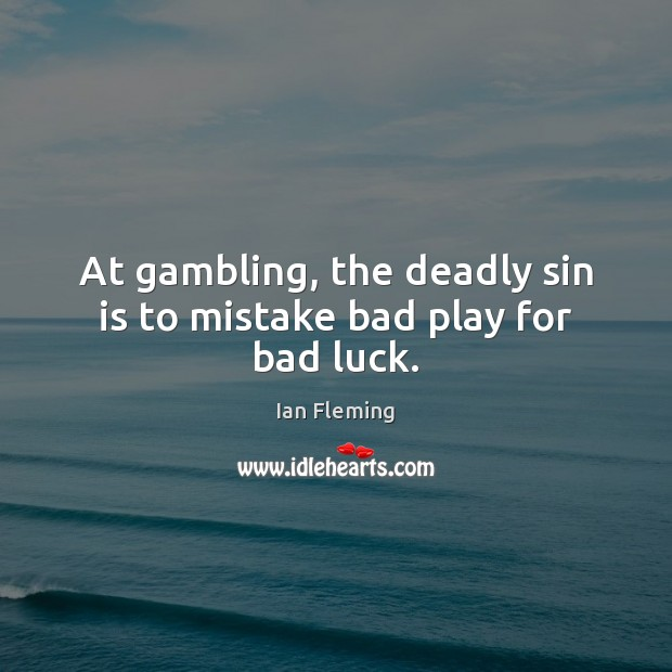 Image, At gambling, the deadly sin is to mistake bad play for bad luck.