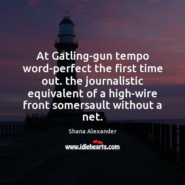 At Gatling-gun tempo word-perfect the first time out. the journalistic equivalent of Image