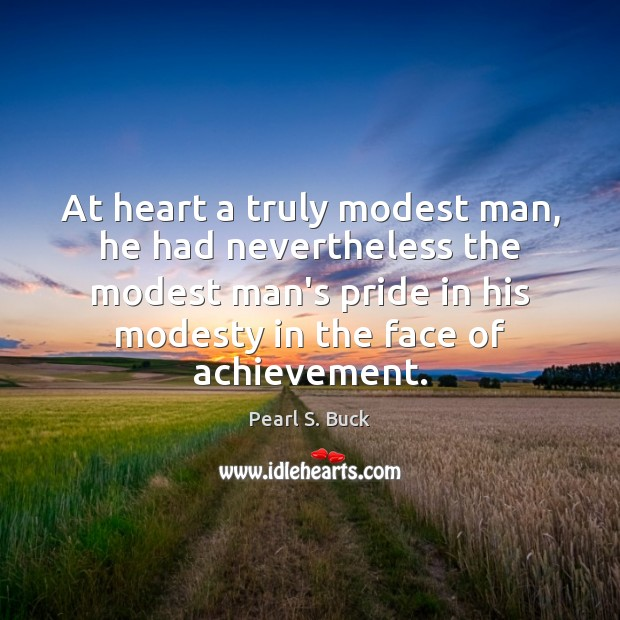 At heart a truly modest man, he had nevertheless the modest man's Image