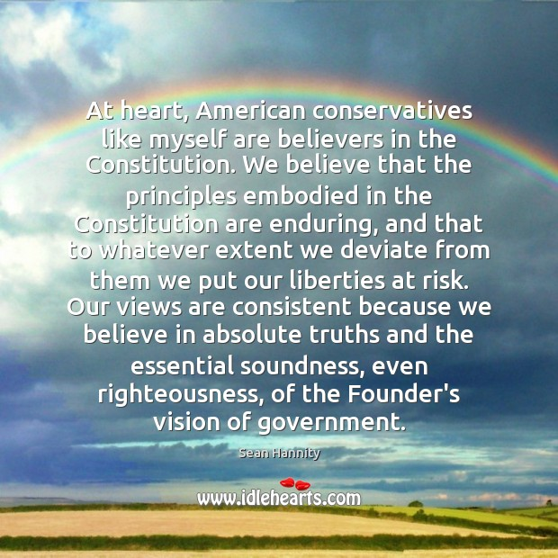 At heart, American conservatives like myself are believers in the Constitution. We Sean Hannity Picture Quote