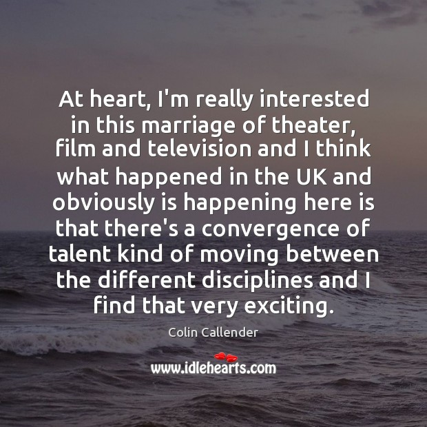 At heart, I'm really interested in this marriage of theater, film and Colin Callender Picture Quote