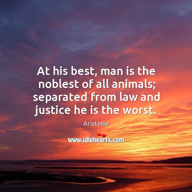 At his best, man is the noblest of all animals; separated from law and justice he is the worst. Image