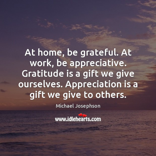 At home, be grateful. At work, be appreciative. Gratitude is a gift Gratitude Quotes Image