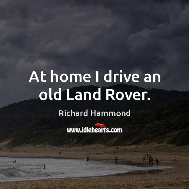 At home I drive an old Land Rover. Richard Hammond Picture Quote
