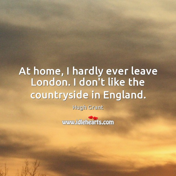 At home, I hardly ever leave London. I don't like the countryside in England. Hugh Grant Picture Quote