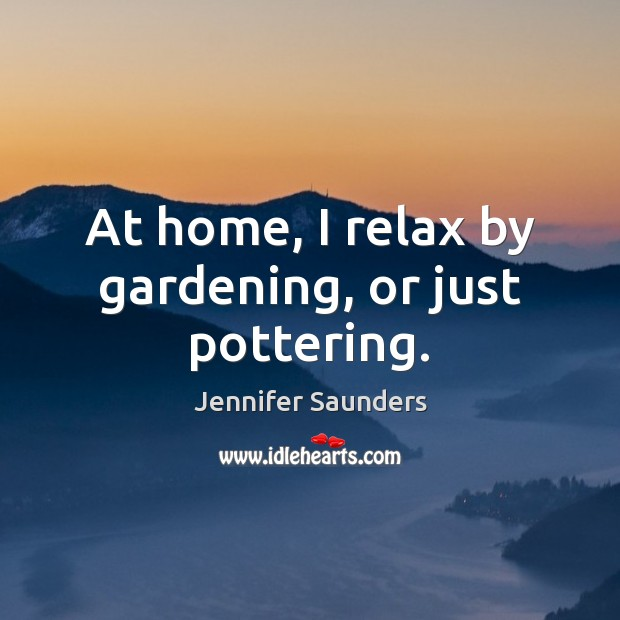 At home, I relax by gardening, or just pottering. Image