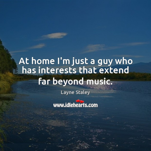 At home I'm just a guy who has interests that extend far beyond music. Layne Staley Picture Quote