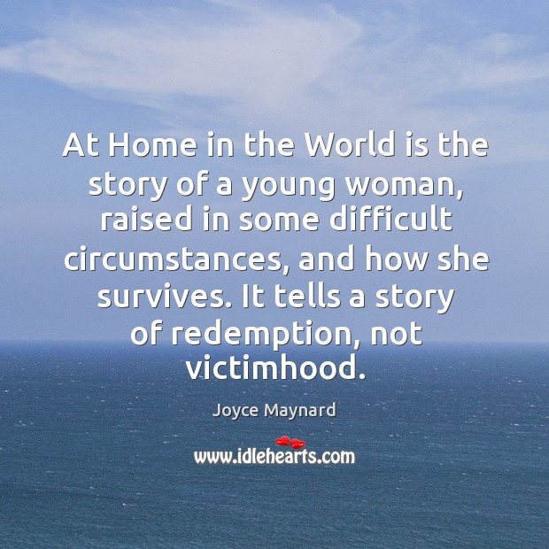 At home in the world is the story of a young woman, raised in some difficult circumstances, and how she survives. Joyce Maynard Picture Quote