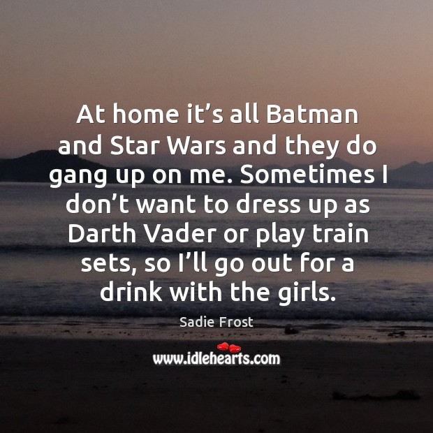 At home it's all batman and star wars and they do gang up on me. Image