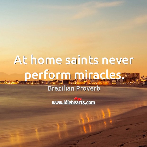 At home saints never perform miracles. Brazilian Proverbs Image