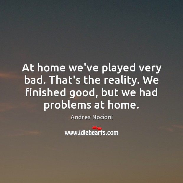 Image, At home we've played very bad. That's the reality. We finished good,