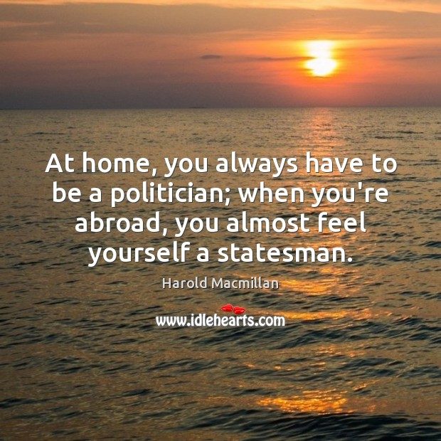 At home, you always have to be a politician; when you're abroad, Harold Macmillan Picture Quote