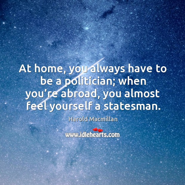 At home, you always have to be a politician; when you're abroad, you almost feel yourself a statesman. Harold Macmillan Picture Quote