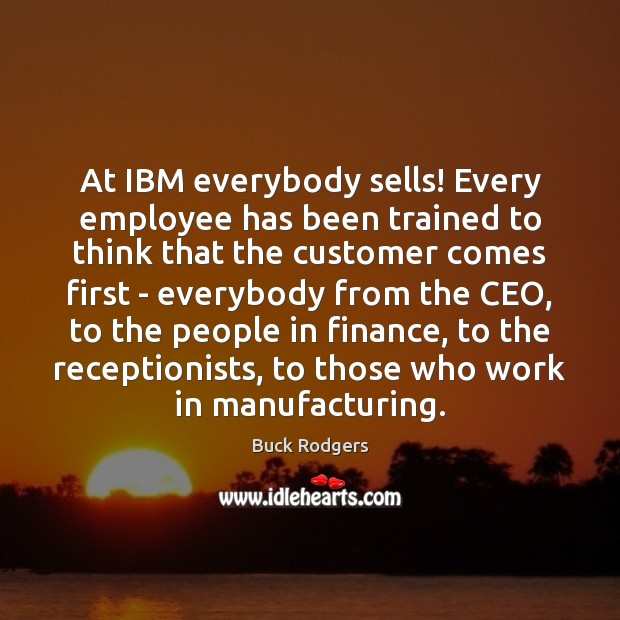 At IBM everybody sells! Every employee has been trained to think that Buck Rodgers Picture Quote