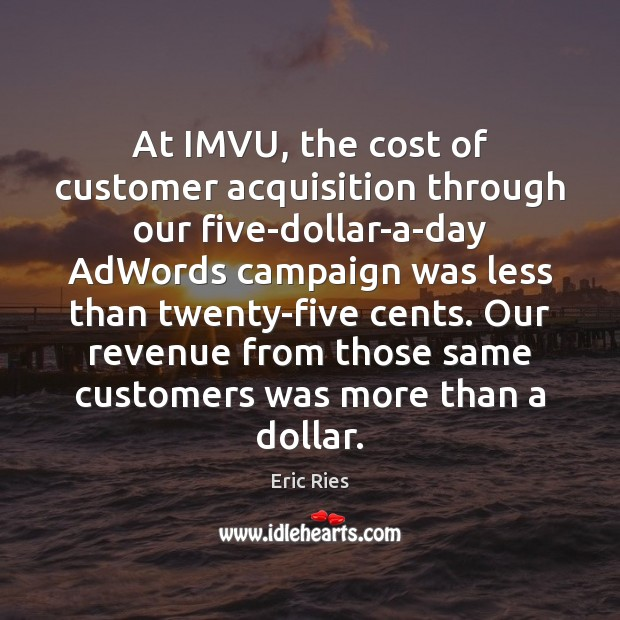At IMVU, the cost of customer acquisition through our five-dollar-a-day AdWords campaign Eric Ries Picture Quote