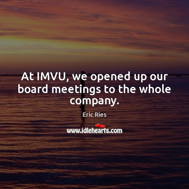At IMVU, we opened up our board meetings to the whole company. Eric Ries Picture Quote